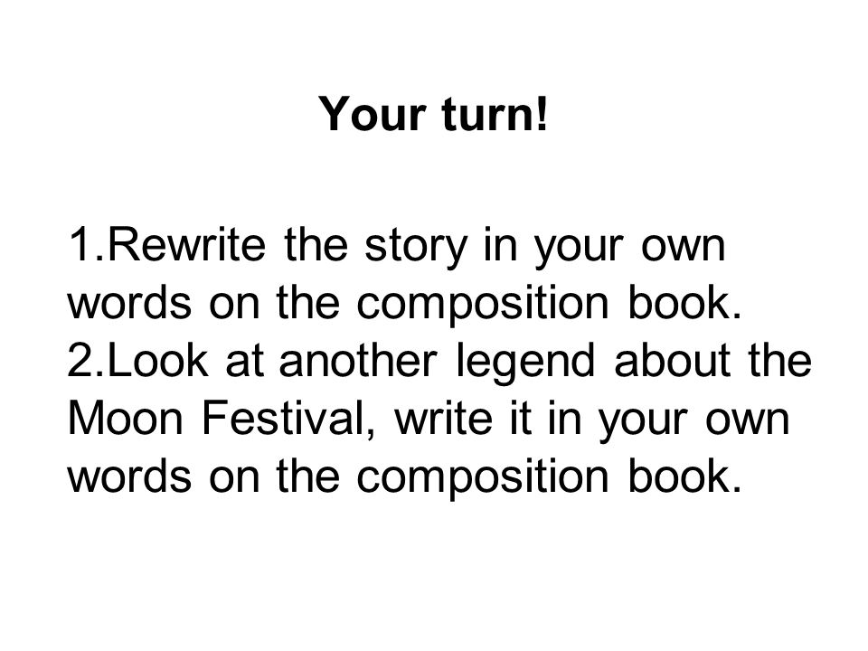 Your turn! 1.Rewrite the story in your own words on the composition book. 2.Look at another legend about the Moon Festival, write it in your own words