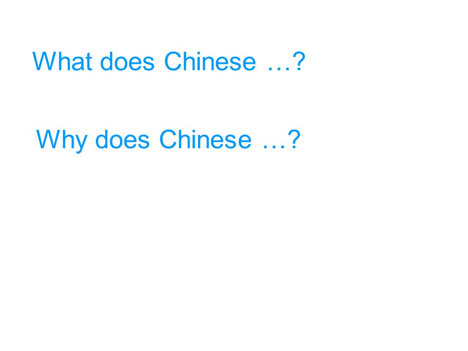What does Chinese …? Why does Chinese …?