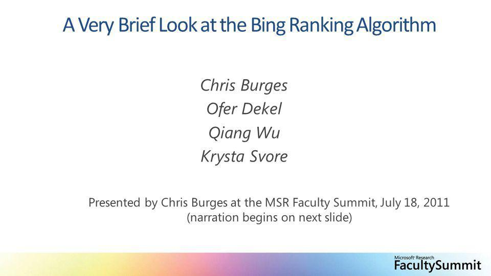 A Very Brief Look at the Bing Ranking Algorithm Chris Burges Ofer Dekel Qiang Wu Krysta Svore Presented by Chris Burges at the MSR Faculty Summit, July 18, 2011 (narration begins on next slide)