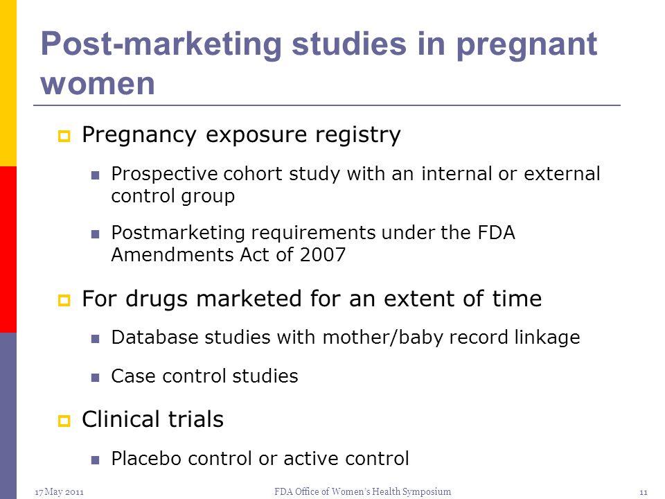 17 May 2011FDA Office of Women's Health Symposium11 Post-marketing studies in pregnant women  Pregnancy exposure registry Prospective cohort study wi