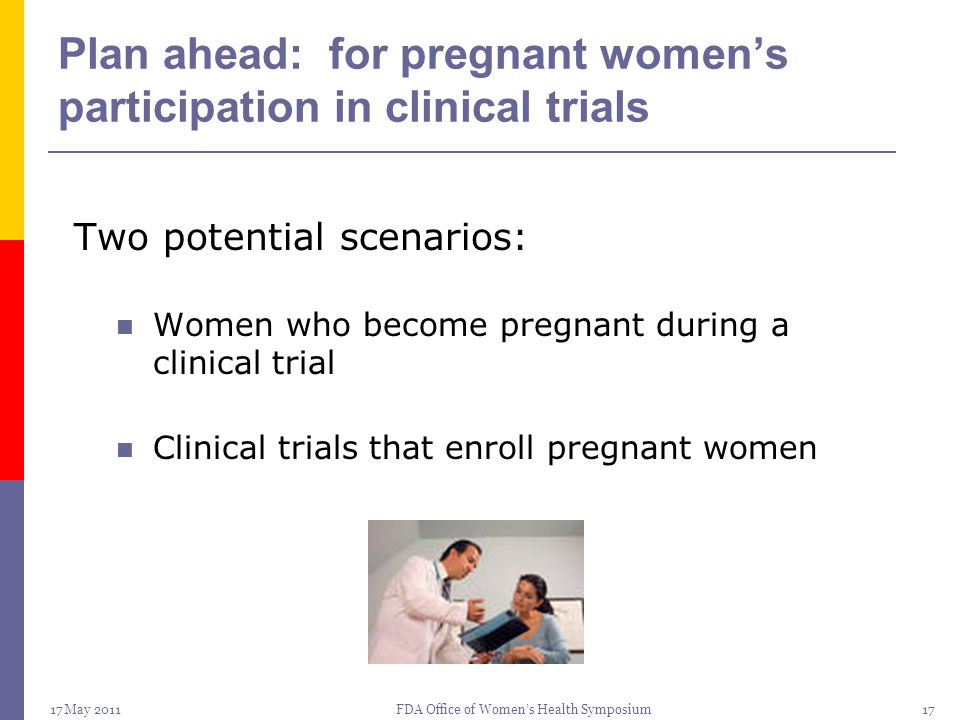 17 May 2011FDA Office of Women's Health Symposium17 Plan ahead: for pregnant women's participation in clinical trials Two potential scenarios: Women w