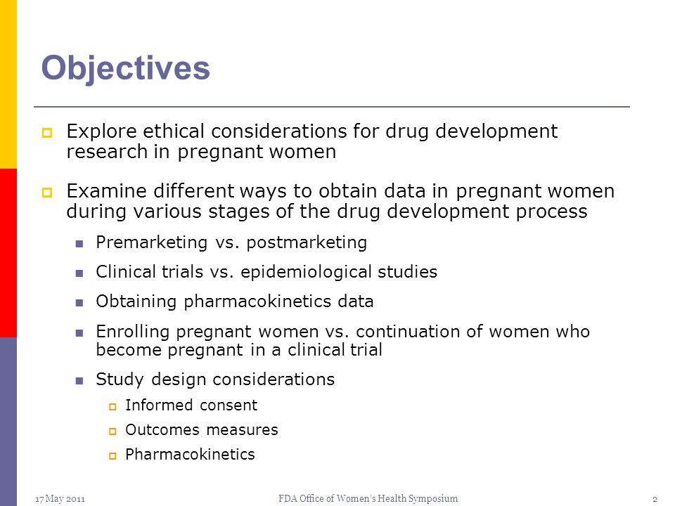 17 May 2011FDA Office of Women's Health Symposium23 FDA Guidances  Pregnancy Exposure Registries: Guidance for Industry, Establishing Pregnancy Exposure Registries, final published August 2002  Pharmacokinetics: Industry Guidance (draft), Pharmacokinetics in Pregnancy - Study Design, Data Analysis, and Impact on Dosing and Labeling, draft published October 2004.