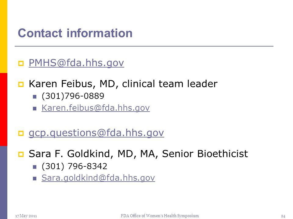 17 May 2011FDA Office of Women's Health Symposium24 Contact information  PMHS@fda.hhs.gov PMHS@fda.hhs.gov  Karen Feibus, MD, clinical team leader (