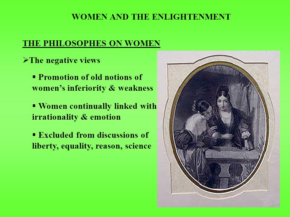 WOMEN AND THE ENLIGHTENMENT THE PHILOSOPHES ON WOMEN  ROUSSEAU  Social contract included one between men & women men protect women women serve men  Emile: articulation of idea of SEPARATE SPHERES men = public women = private glorified domesticity