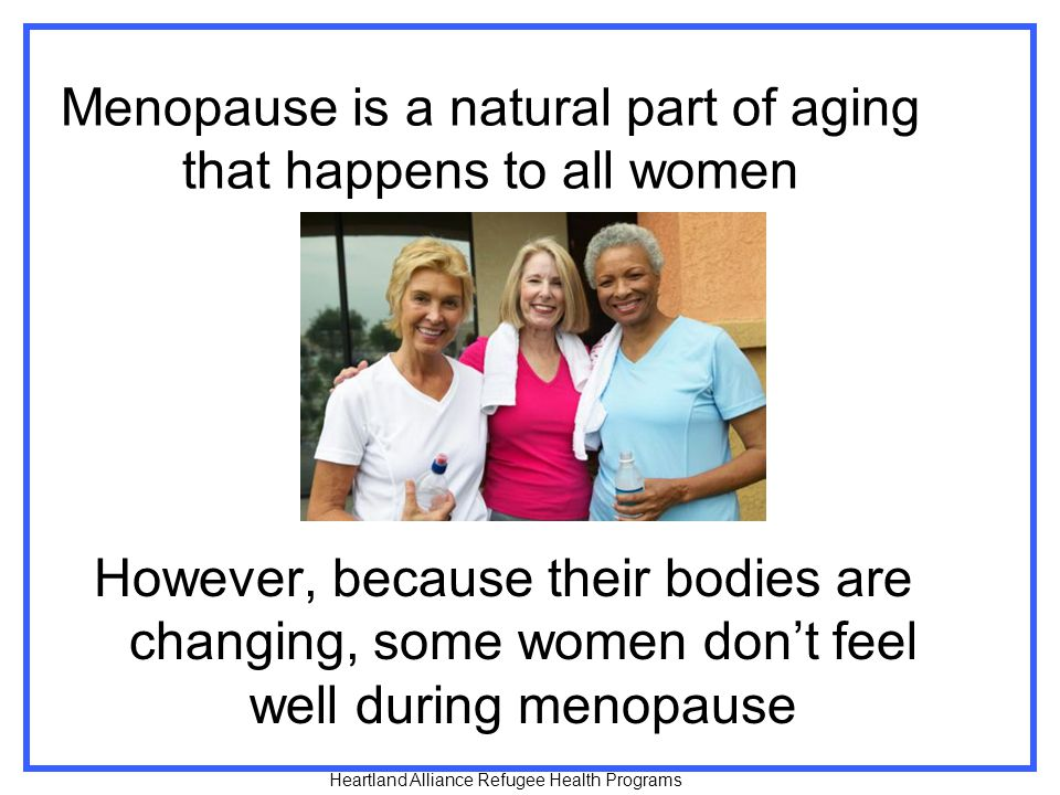 Menopause is a natural part of aging that happens to all women However, because their bodies are changing, some women don't feel well during menopause Heartland Alliance Refugee Health Programs