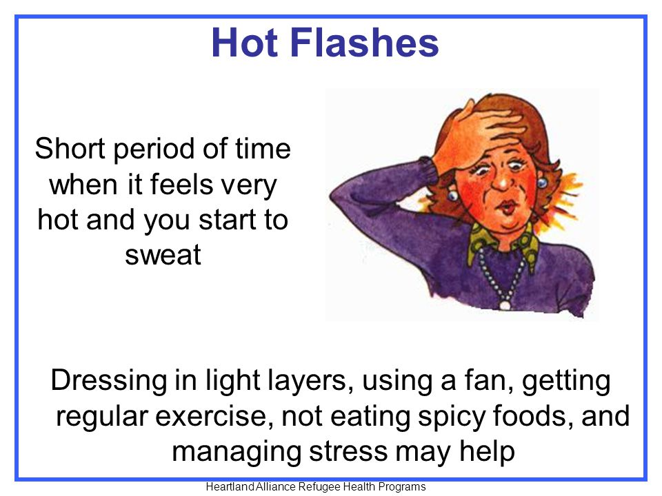 Hot Flashes Dressing in light layers, using a fan, getting regular exercise, not eating spicy foods, and managing stress may help Short period of time when it feels very hot and you start to sweat Heartland Alliance Refugee Health Programs