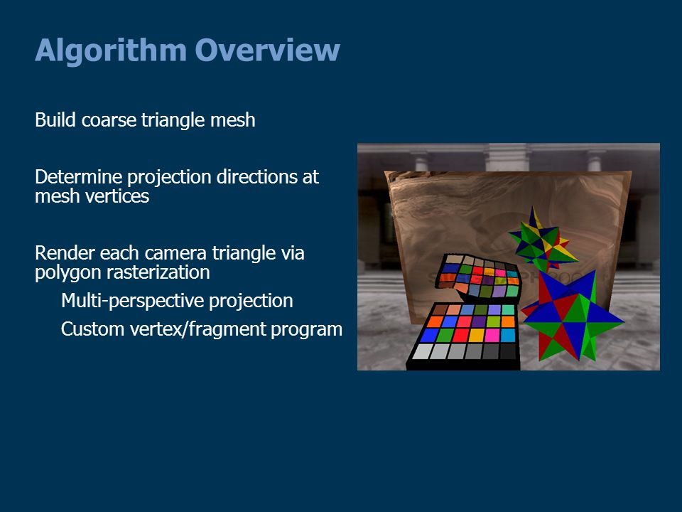 Algorithm Overview Build coarse triangle mesh Determine projection directions at mesh vertices Render each camera triangle via polygon rasterization Multi-perspective projection Custom vertex/fragment program