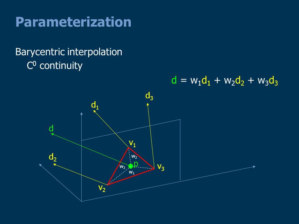 Parameterization Barycentric interpolation C 0 continuity p v1v1 d1d1 d d3d3 d2d2 v3v3 v2v2 d = w 1 d 1 + w 2 d 2 + w 3 d 3 w1w1 w2w2 w3w3