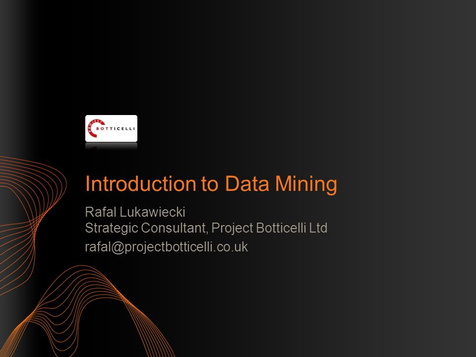 2 Objectives Overview Data Mining Introduce typical applications and scenarios Explain some DM concepts Review wider product platform The information herein is for informational purposes only and represents the opinions and views of Project Botticelli and/or Rafal Lukawiecki.