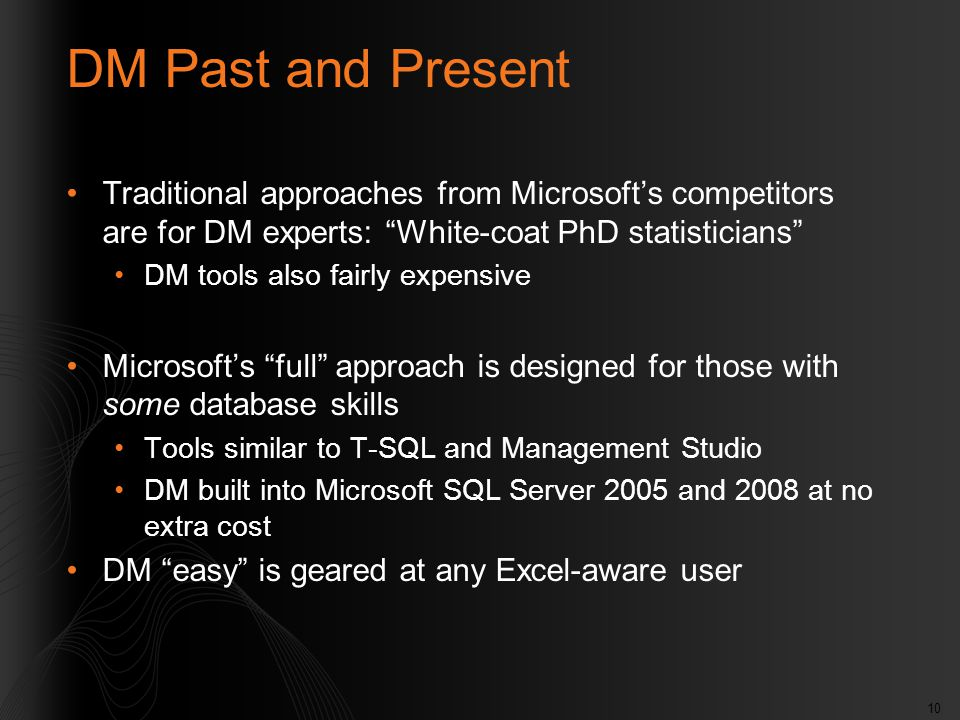 "10 DM Past and Present Traditional approaches from Microsoft's competitors are for DM experts: ""White-coat PhD statisticians"" DM tools also fairly exp"