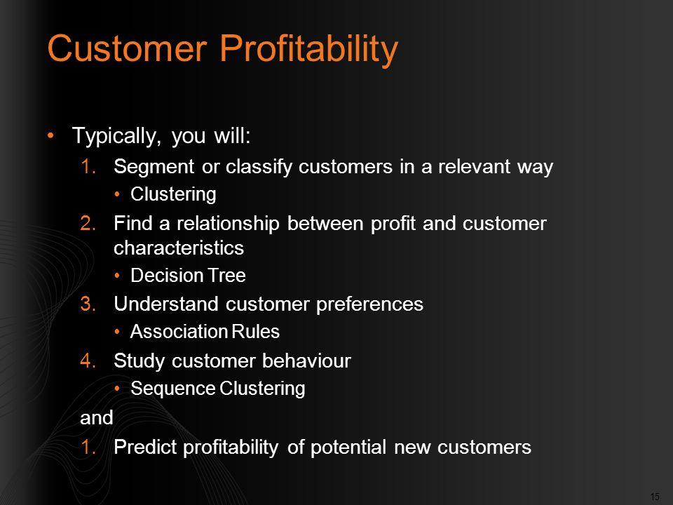 15 Customer Profitability Typically, you will: 1.Segment or classify customers in a relevant way Clustering 2.Find a relationship between profit and c