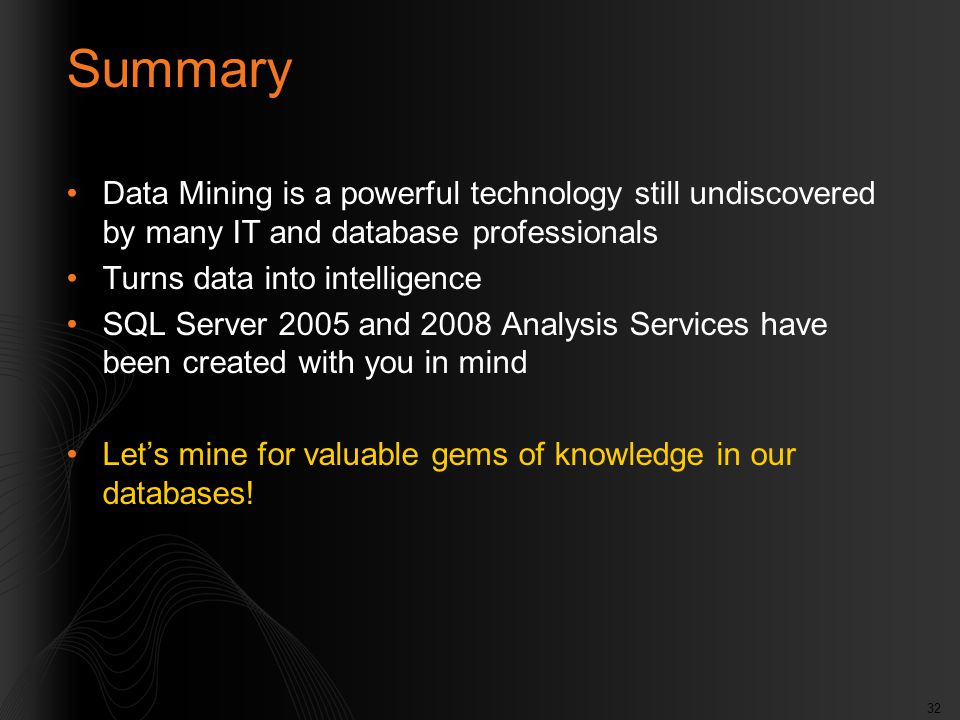32 Summary Data Mining is a powerful technology still undiscovered by many IT and database professionals Turns data into intelligence SQL Server 2005