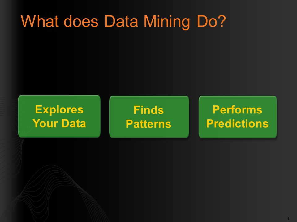 8 What does Data Mining Do? Explores Your Data Finds Patterns Performs Predictions