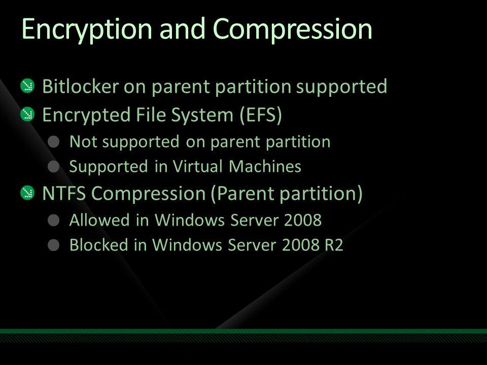 Encryption and Compression Bitlocker on parent partition supported Encrypted File System (EFS) Not supported on parent partition Supported in Virtual