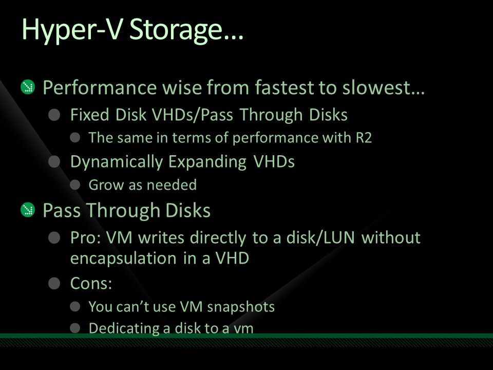 Hyper-V Storage... Performance wise from fastest to slowest… Fixed Disk VHDs/Pass Through Disks The same in terms of performance with R2 Dynamically E