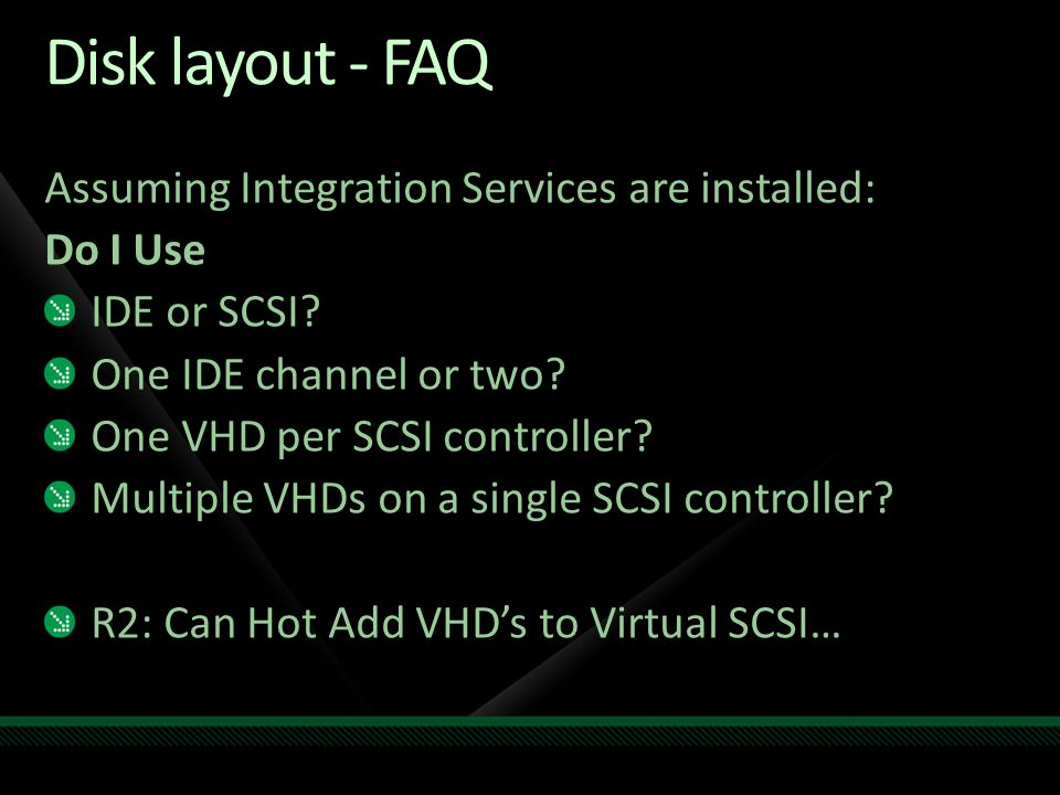 Disk layout - FAQ Assuming Integration Services are installed: Do I Use IDE or SCSI? One IDE channel or two? One VHD per SCSI controller? Multiple VHD