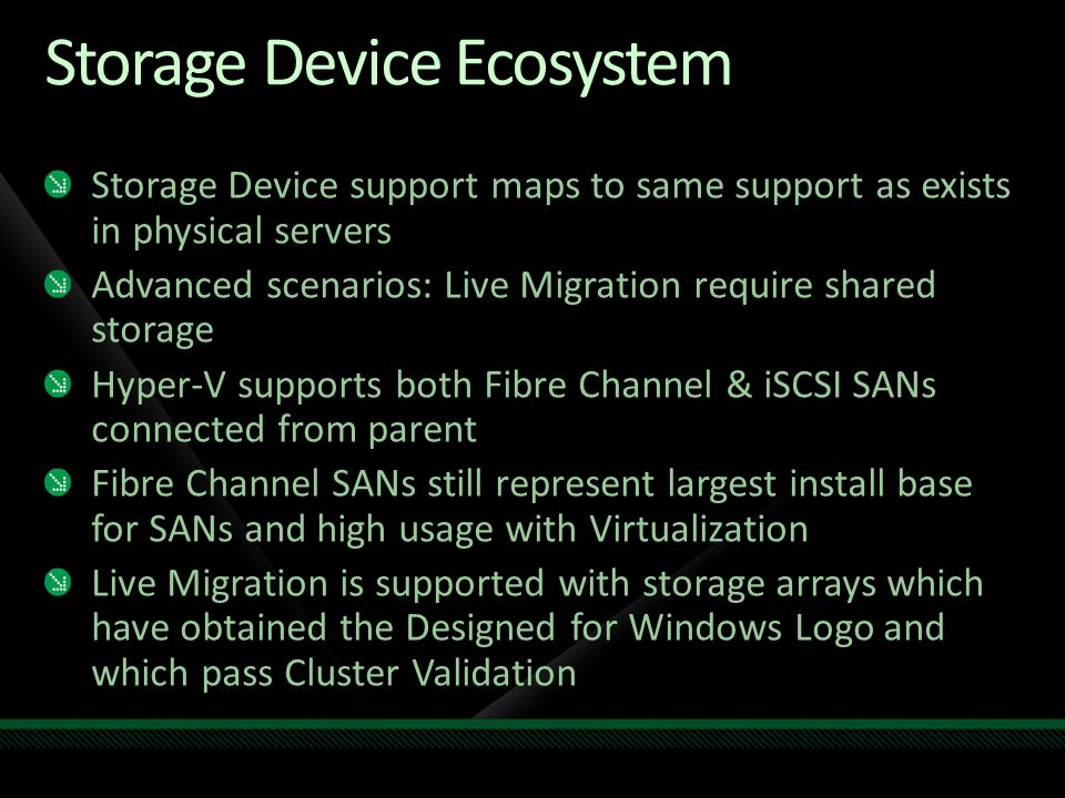 Storage Device Ecosystem Storage Device support maps to same support as exists in physical servers Advanced scenarios: Live Migration require shared s