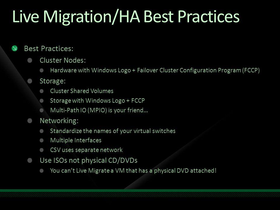 Live Migration/HA Best Practices Best Practices: Cluster Nodes: Hardware with Windows Logo + Failover Cluster Configuration Program (FCCP) Storage: Cl