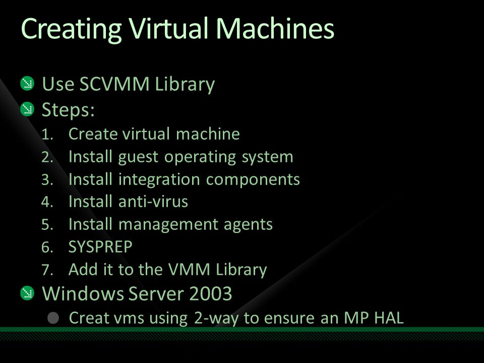 Creating Virtual Machines Use SCVMM Library Steps: 1. Create virtual machine 2. Install guest operating system 3. Install integration components 4. In