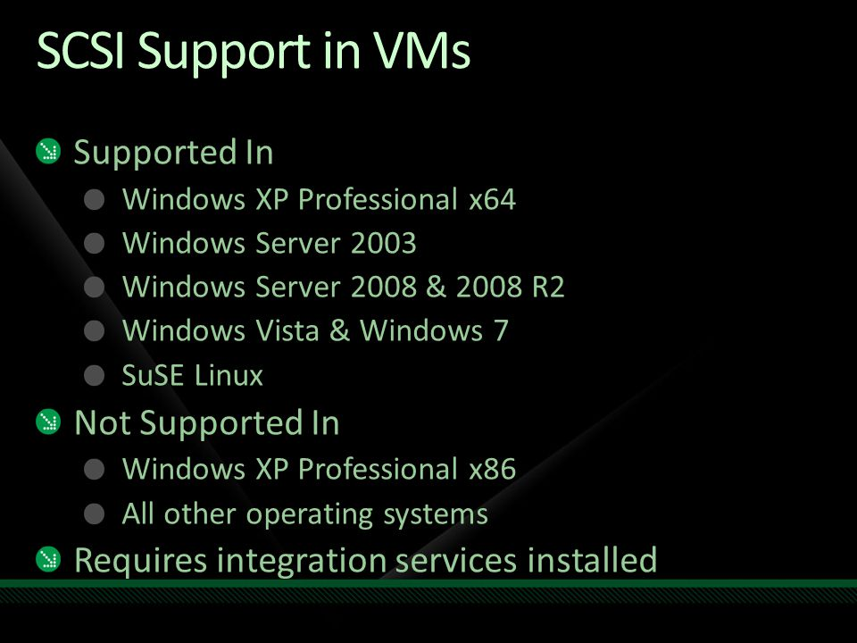SCSI Support in VMs Supported In Windows XP Professional x64 Windows Server 2003 Windows Server 2008 & 2008 R2 Windows Vista & Windows 7 SuSE Linux No