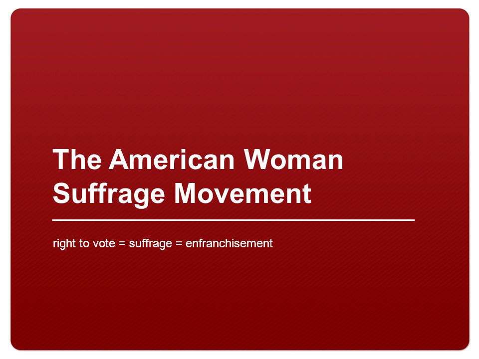 The American Woman Suffrage Movement right to vote = suffrage = enfranchisement