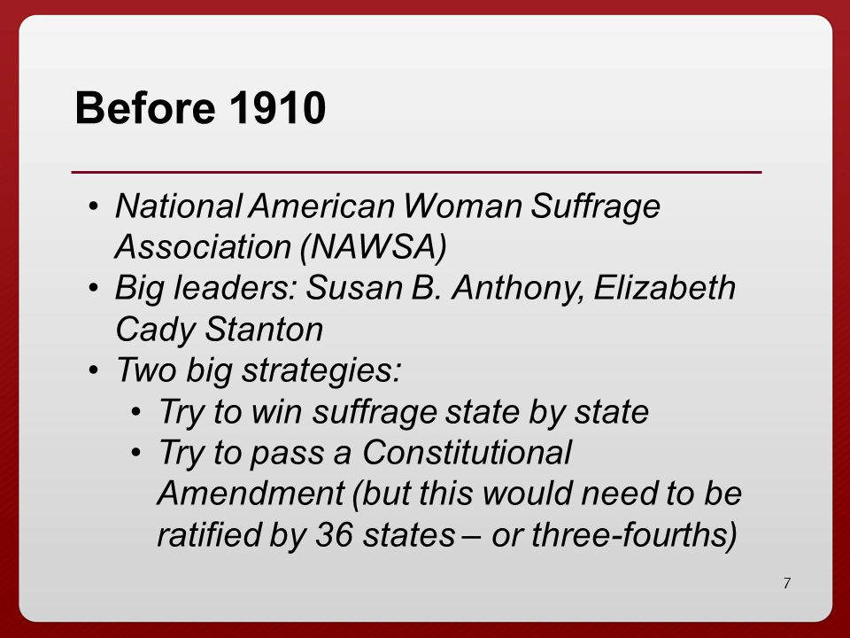 7 Before 1910 National American Woman Suffrage Association (NAWSA) Big leaders: Susan B. Anthony, Elizabeth Cady Stanton Two big strategies: Try to wi