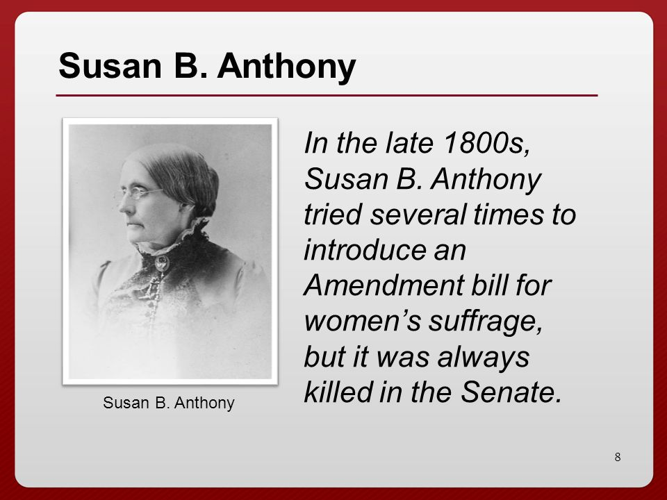 8 Susan B. Anthony In the late 1800s, Susan B. Anthony tried several times to introduce an Amendment bill for women's suffrage, but it was always kill