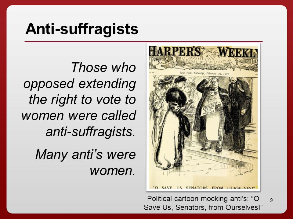 10 Beliefs of Anti-Suffragists Women were high-strung, irrational, and emotional Women were not smart or educated enough Women should stay at home Women were too physically frail; they would get tired just walking to the polling station Women would become masculine if they voted
