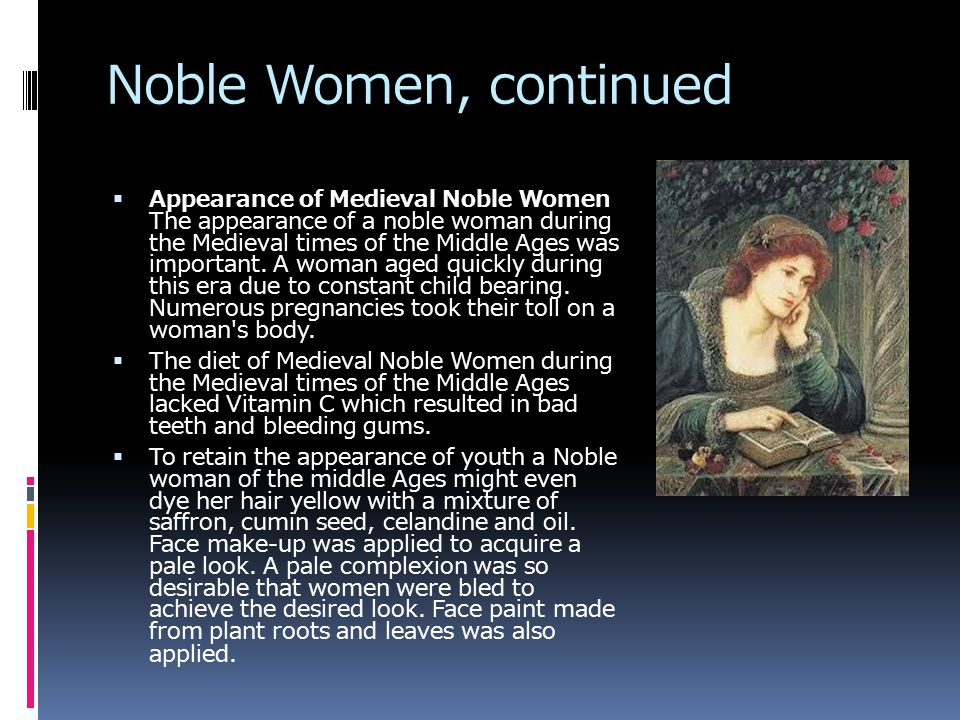 Noble Women, continued  Appearance of Medieval Noble Women The appearance of a noble woman during the Medieval times of the Middle Ages was important.