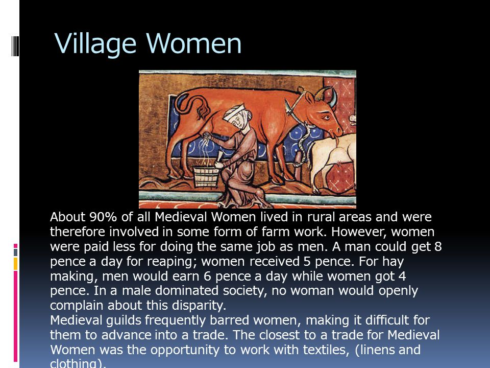 Village Women About 90% of all Medieval Women lived in rural areas and were therefore involved in some form of farm work.