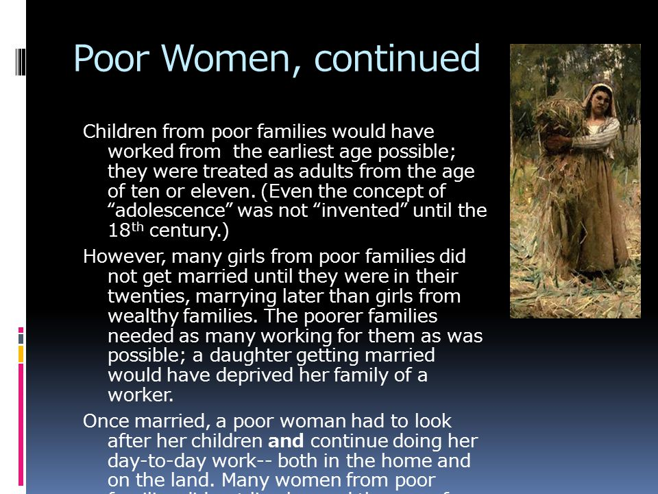 Poor Women, continued Children from poor families would have worked from the earliest age possible; they were treated as adults from the age of ten or eleven.