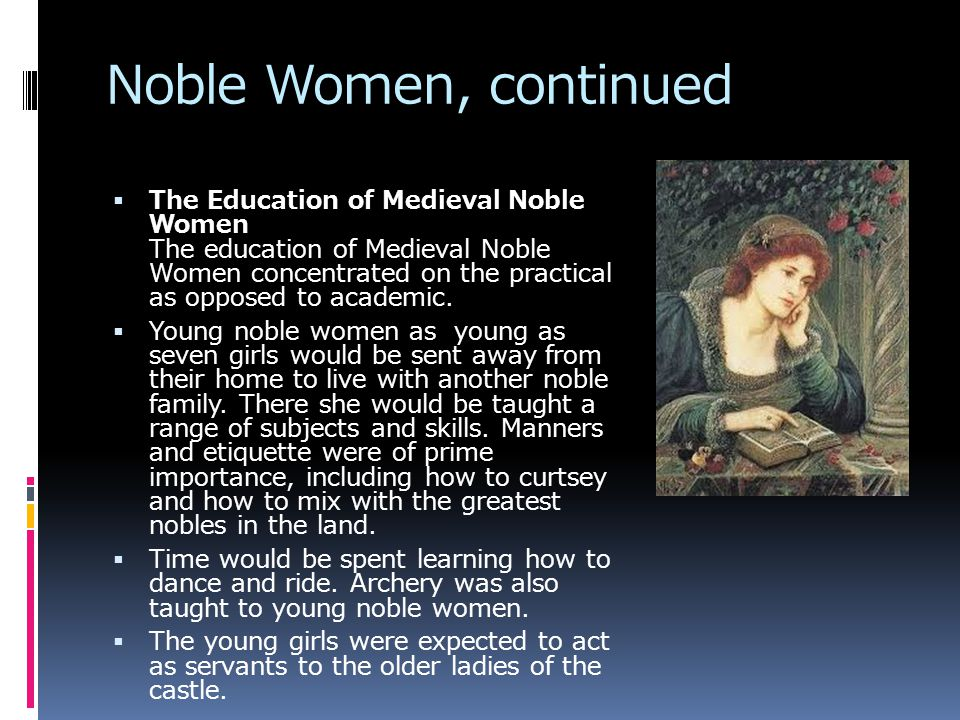 Noble Women, continued  The Education of Medieval Noble Women The education of Medieval Noble Women concentrated on the practical as opposed to academic.