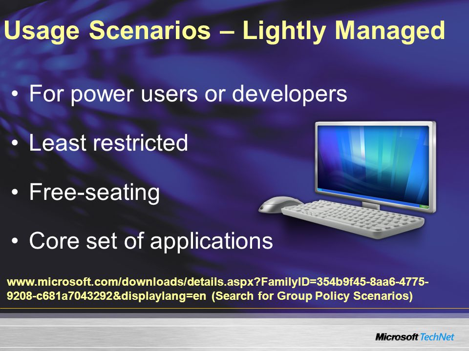 Usage Scenarios – Lightly Managed For power users or developers Least restricted Free-seating Core set of applications www.microsoft.com/downloads/details.aspx?FamilyID=354b9f45-8aa6-4775- 9208-c681a7043292&displaylang=en (Search for Group Policy Scenarios)