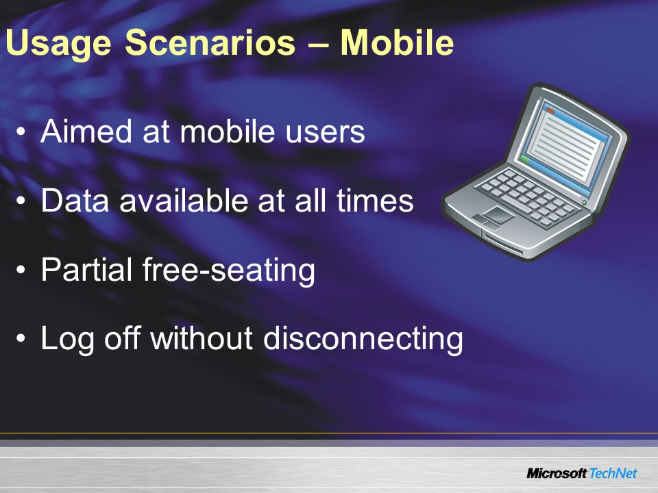 Usage Scenarios – Mobile Aimed at mobile users Data available at all times Partial free-seating Log off without disconnecting