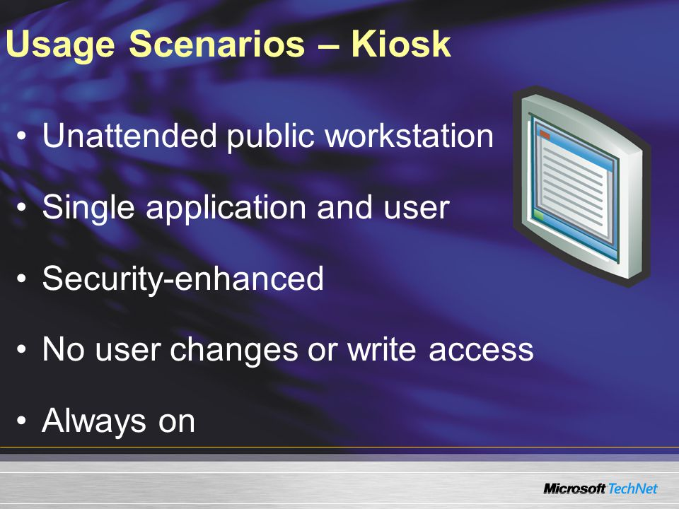 Usage Scenarios – Kiosk Unattended public workstation Single application and user Security-enhanced No user changes or write access Always on