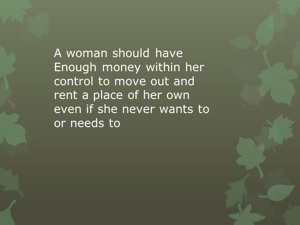 A woman should have Enough money within her control to move out and rent a place of her own even if she never wants to or needs to