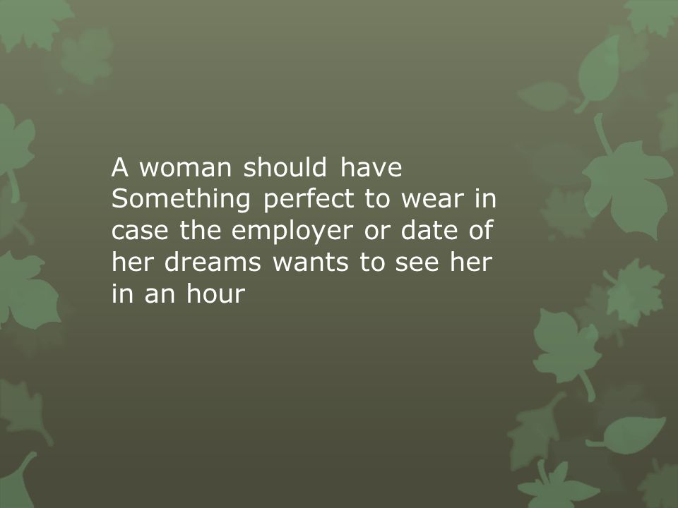A woman should have Something perfect to wear in case the employer or date of her dreams wants to see her in an hour