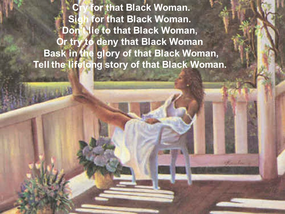Teach your daughters to be that Black Woman.Help in the struggle to free that Black Woman.