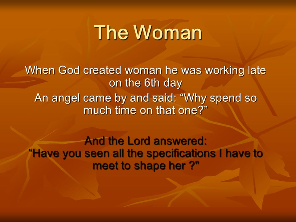 The Woman When God created woman he was working late on the 6th day An angel came by and said: Why spend so much time on that one? And the Lord answered: Have you seen all the specifications I have to meet to shape her ?
