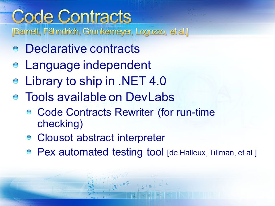 Declarative contracts Language independent Library to ship in.NET 4.0 Tools available on DevLabs Code Contracts Rewriter (for run-time checking) Clous