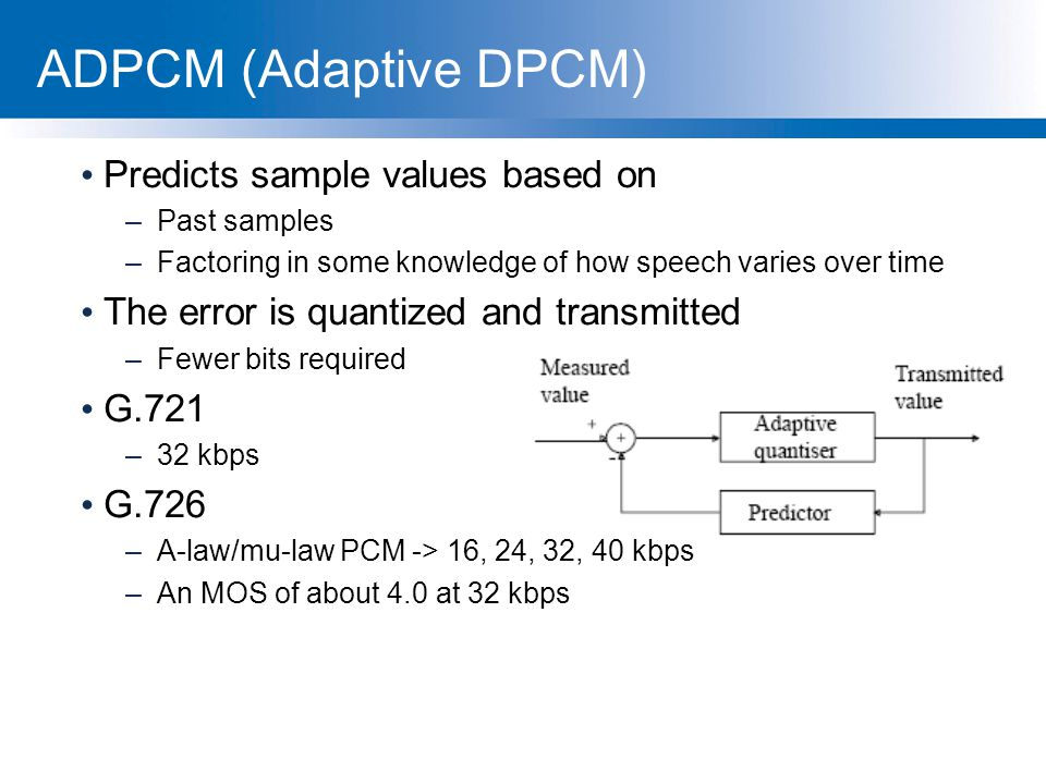 ADPCM (Adaptive DPCM) Predicts sample values based on –Past samples –Factoring in some knowledge of how speech varies over time The error is quantized