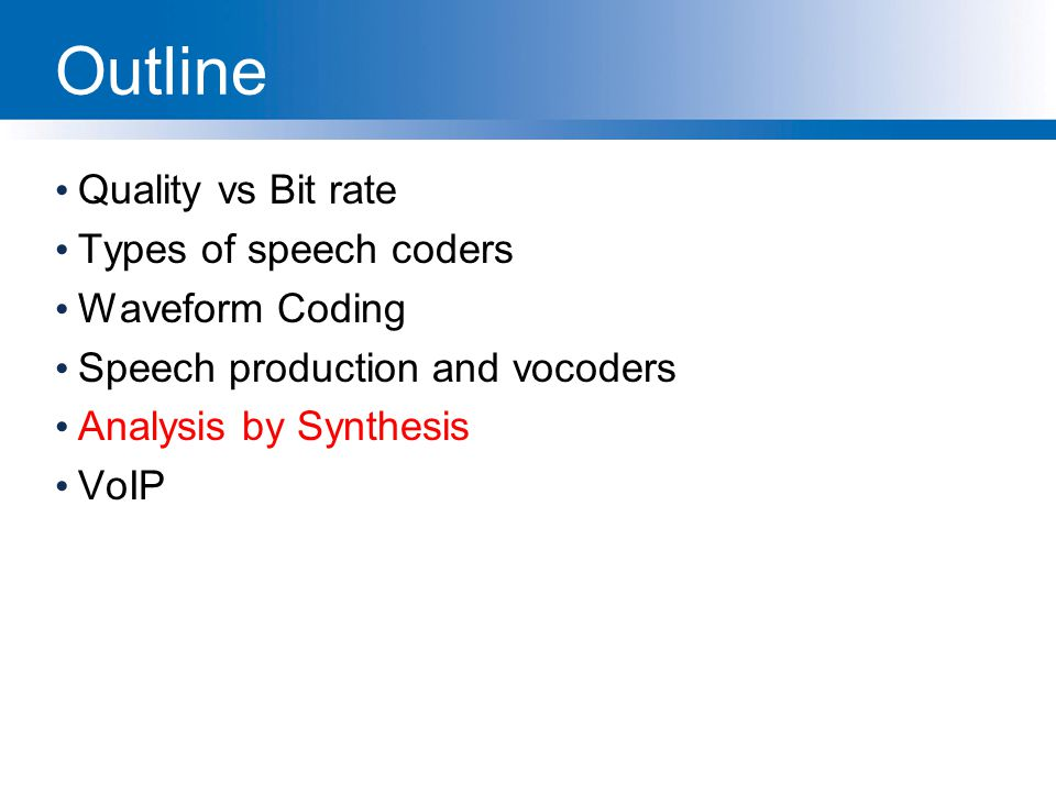 Outline Quality vs Bit rate Types of speech coders Waveform Coding Speech production and vocoders Analysis by Synthesis VoIP