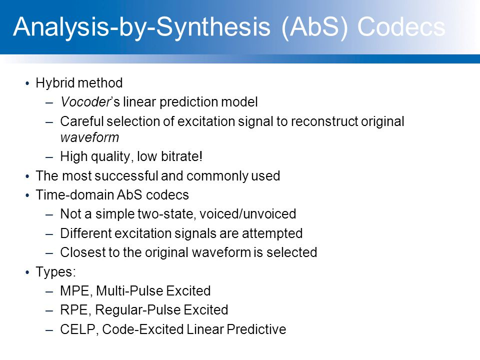 Analysis-by-Synthesis (AbS) Codecs Hybrid method –Vocoder's linear prediction model –Careful selection of excitation signal to reconstruct original wa