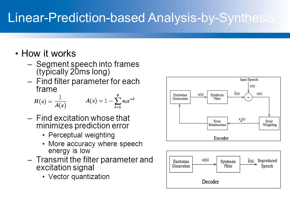 Linear-Prediction-based Analysis-by-Synthesis How it works –Segment speech into frames (typically 20ms long) –Find filter parameter for each frame –Fi