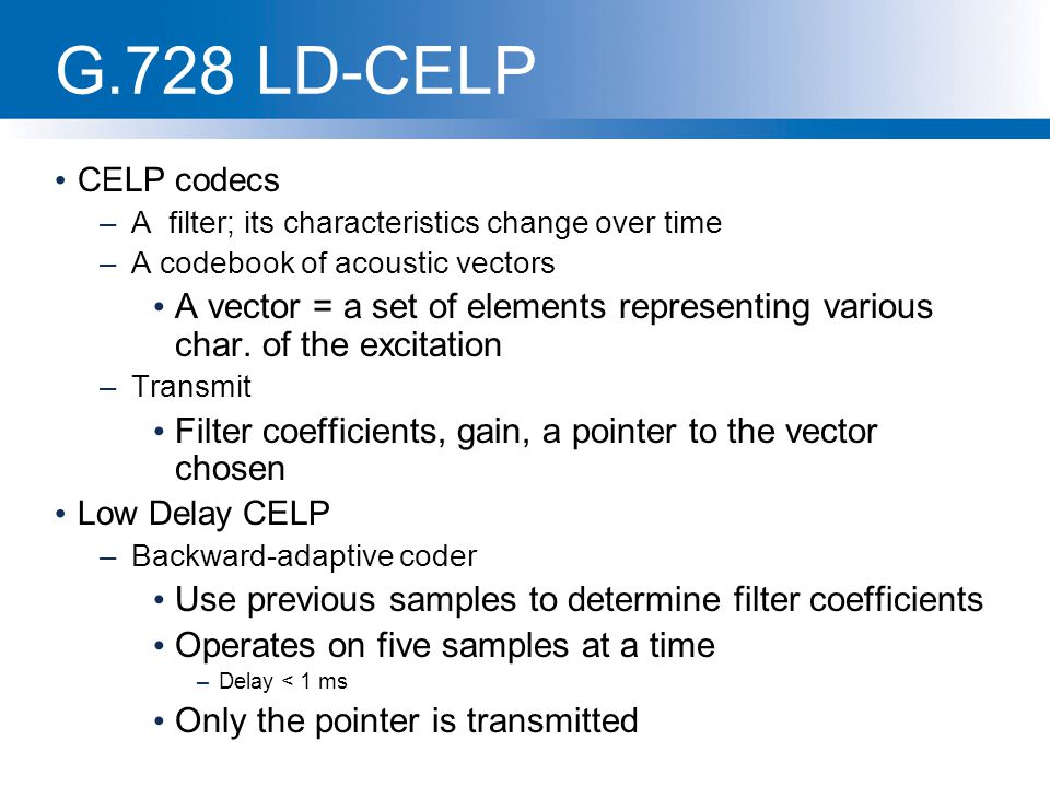 G.728 LD-CELP CELP codecs –A filter; its characteristics change over time –A codebook of acoustic vectors A vector = a set of elements representing va