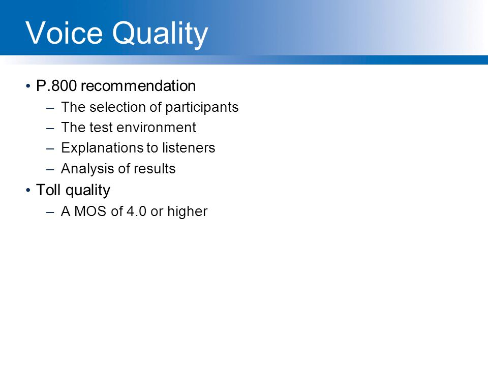 Voice Quality P.800 recommendation –The selection of participants –The test environment –Explanations to listeners –Analysis of results Toll quality –