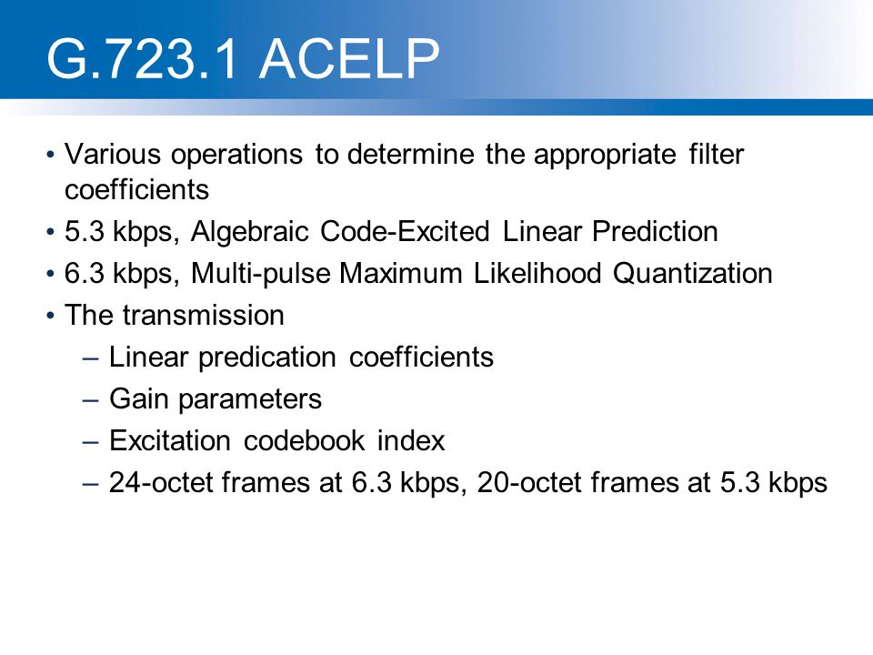 G.723.1 ACELP Various operations to determine the appropriate filter coefficients 5.3 kbps, Algebraic Code-Excited Linear Prediction 6.3 kbps, Multi-p