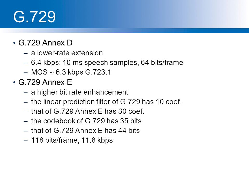 G.729 G.729 Annex D –a lower-rate extension –6.4 kbps; 10 ms speech samples, 64 bits/frame –MOS  6.3 kbps G.723.1 G.729 Annex E –a higher bit rate en