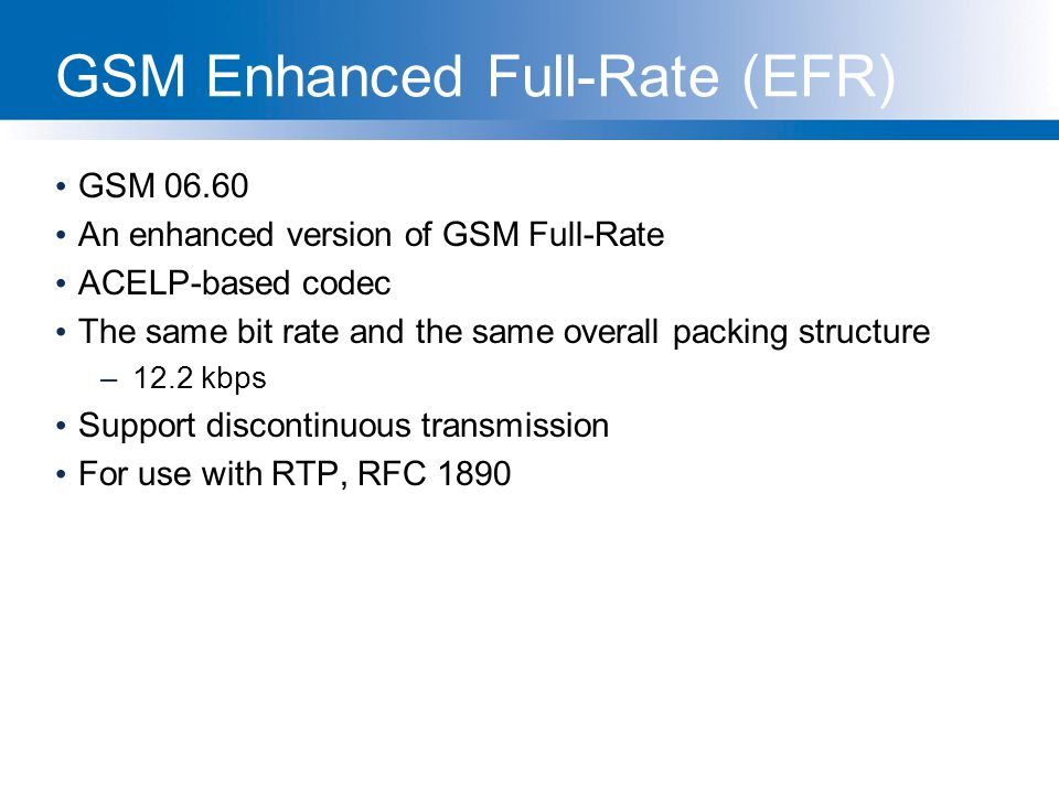 GSM Enhanced Full-Rate (EFR) GSM 06.60 An enhanced version of GSM Full-Rate ACELP-based codec The same bit rate and the same overall packing structure