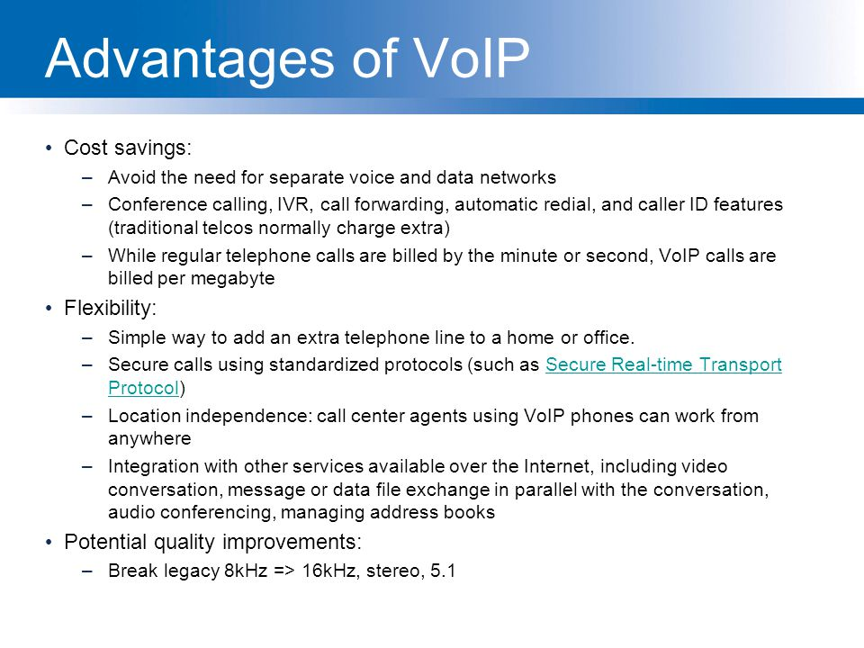 Advantages of VoIP Cost savings: –Avoid the need for separate voice and data networks –Conference calling, IVR, call forwarding, automatic redial, and